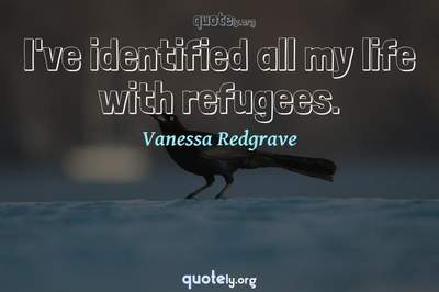 Photo Quote of I've identified all my life with refugees.