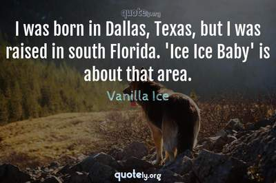 Photo Quote of I was born in Dallas, Texas, but I was raised in south Florida. 'Ice Ice Baby' is about that area.