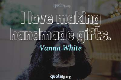 Photo Quote of I love making handmade gifts.