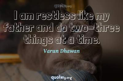 Photo Quote of I am restless like my father and do two-three things at a time.