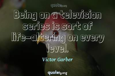 Photo Quote of Being on a television series is sort of life-altering on every level.