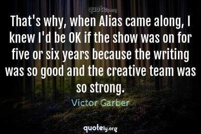 Photo Quote of That's why, when Alias came along, I knew I'd be OK if the show was on for five or six years because the writing was so good and the creative team was so strong.