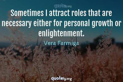Photo Quote of Sometimes I attract roles that are necessary either for personal growth or enlightenment.