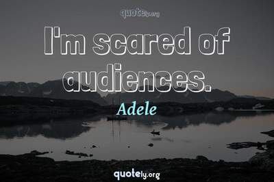 Photo Quote of I'm scared of audiences.