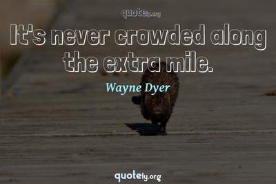 Photo Quote of It's never crowded along the extra mile.