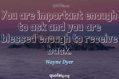 Photo Quote of You are important enough to ask and you are blessed enough to receive back.