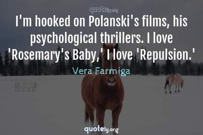 Photo Quote of I'm hooked on Polanski's films, his psychological thrillers. I love 'Rosemary's Baby,' I love 'Repulsion.'