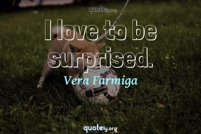 Photo Quote of I love to be surprised.