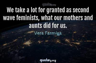 Photo Quote of We take a lot for granted as second wave feminists, what our mothers and aunts did for us.