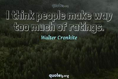 Photo Quote of I think people make way too much of ratings.