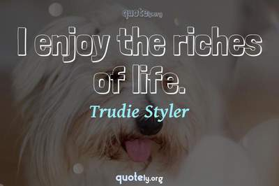Photo Quote of I enjoy the riches of life.