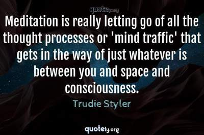 Photo Quote of Meditation is really letting go of all the thought processes or 'mind traffic' that gets in the way of just whatever is between you and space and consciousness.