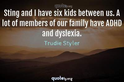 Photo Quote of Sting and I have six kids between us. A lot of members of our family have ADHD and dyslexia.