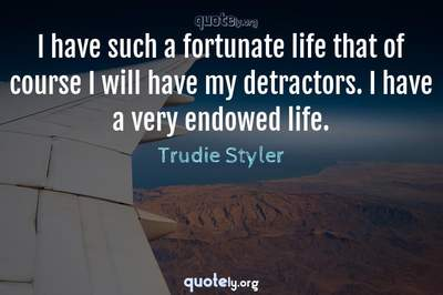 Photo Quote of I have such a fortunate life that of course I will have my detractors. I have a very endowed life.