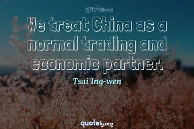 Photo Quote of We treat China as a normal trading and economic partner.
