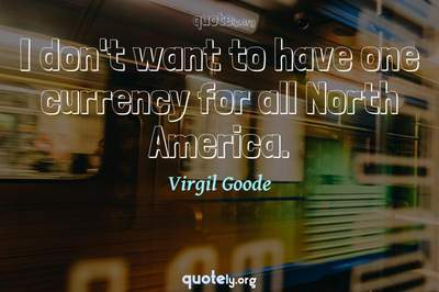 Photo Quote of I don't want to have one currency for all North America.