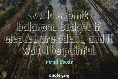 Photo Quote of I would submit a balanced budget if elected president, and it would be painful.