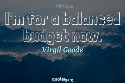 Photo Quote of I'm for a balanced budget now.