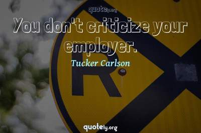 Photo Quote of You don't criticize your employer.