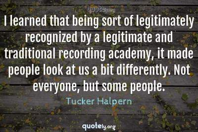 Photo Quote of I learned that being sort of legitimately recognized by a legitimate and traditional recording academy, it made people look at us a bit differently. Not everyone, but some people.