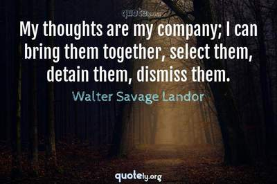 Photo Quote of My thoughts are my company; I can bring them together, select them, detain them, dismiss them.