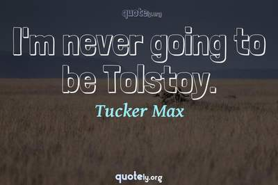 Photo Quote of I'm never going to be Tolstoy.