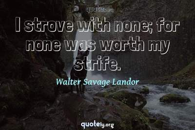 Photo Quote of I strove with none; for none was worth my strife.