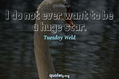 Photo Quote of I do not ever want to be a huge star.