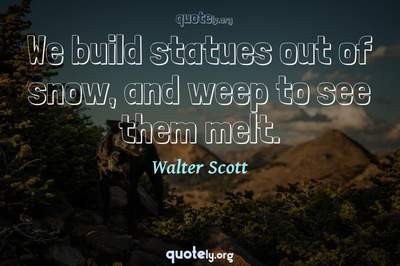Photo Quote of We build statues out of snow, and weep to see them melt.