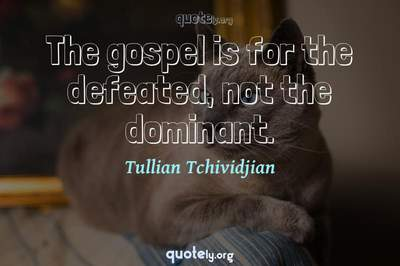 Photo Quote of The gospel is for the defeated, not the dominant.