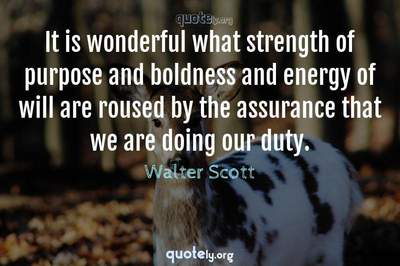 Photo Quote of It is wonderful what strength of purpose and boldness and energy of will are roused by the assurance that we are doing our duty.