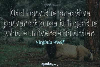 Photo Quote of Odd how the creative power at once brings the whole universe to order.