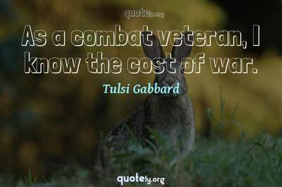 Photo Quote of As a combat veteran, I know the cost of war.