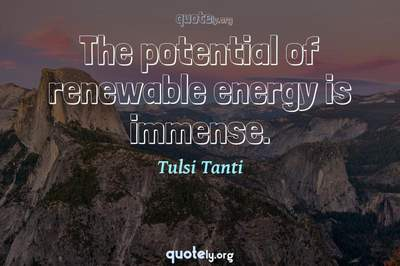 Photo Quote of The potential of renewable energy is immense.