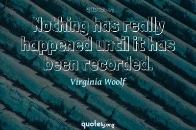 Photo Quote of Nothing has really happened until it has been recorded.