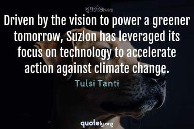 Photo Quote of Driven by the vision to power a greener tomorrow, Suzlon has leveraged its focus on technology to accelerate action against climate change.