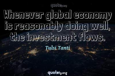 Photo Quote of Whenever global economy is reasonably doing well, the investment flows.