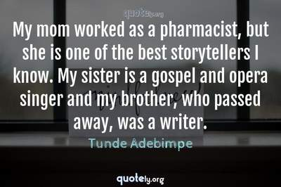 Photo Quote of My mom worked as a pharmacist, but she is one of the best storytellers I know. My sister is a gospel and opera singer and my brother, who passed away, was a writer.