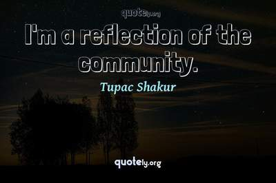 Photo Quote of I'm a reflection of the community.