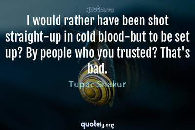 Photo Quote of I would rather have been shot straight-up in cold blood-but to be set up? By people who you trusted? That's bad.
