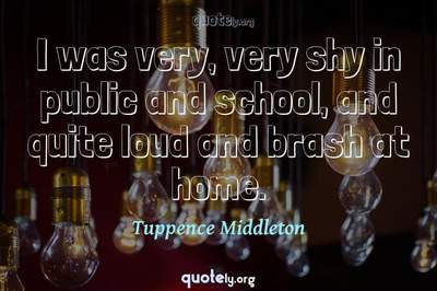 Photo Quote of I was very, very shy in public and school, and quite loud and brash at home.