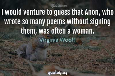 Photo Quote of I would venture to guess that Anon, who wrote so many poems without signing them, was often a woman.