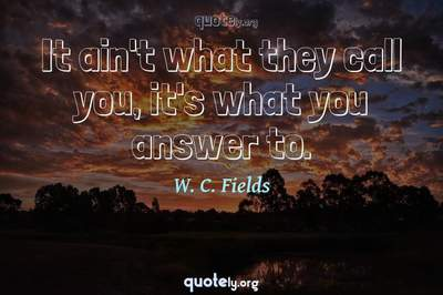 Photo Quote of It ain't what they call you, it's what you answer to.
