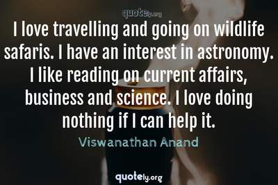 Photo Quote of I love travelling and going on wildlife safaris. I have an interest in astronomy. I like reading on current affairs, business and science. I love doing nothing if I can help it.