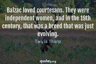 Photo Quote of Balzac loved courtesans. They were independent women, and in the 19th century, that was a breed that was just evolving.