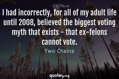 Photo Quote of I had incorrectly, for all of my adult life until 2008, believed the biggest voting myth that exists - that ex-felons cannot vote.