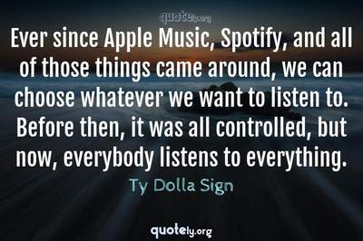 Photo Quote of Ever since Apple Music, Spotify, and all of those things came around, we can choose whatever we want to listen to. Before then, it was all controlled, but now, everybody listens to everything.
