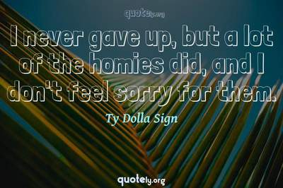 Photo Quote of I never gave up, but a lot of the homies did, and I don't feel sorry for them.