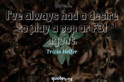 Photo Quote of I've always had a desire to play a cop or FBI agent.