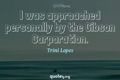 Photo Quote of I was approached personally by the Gibson Corporation.